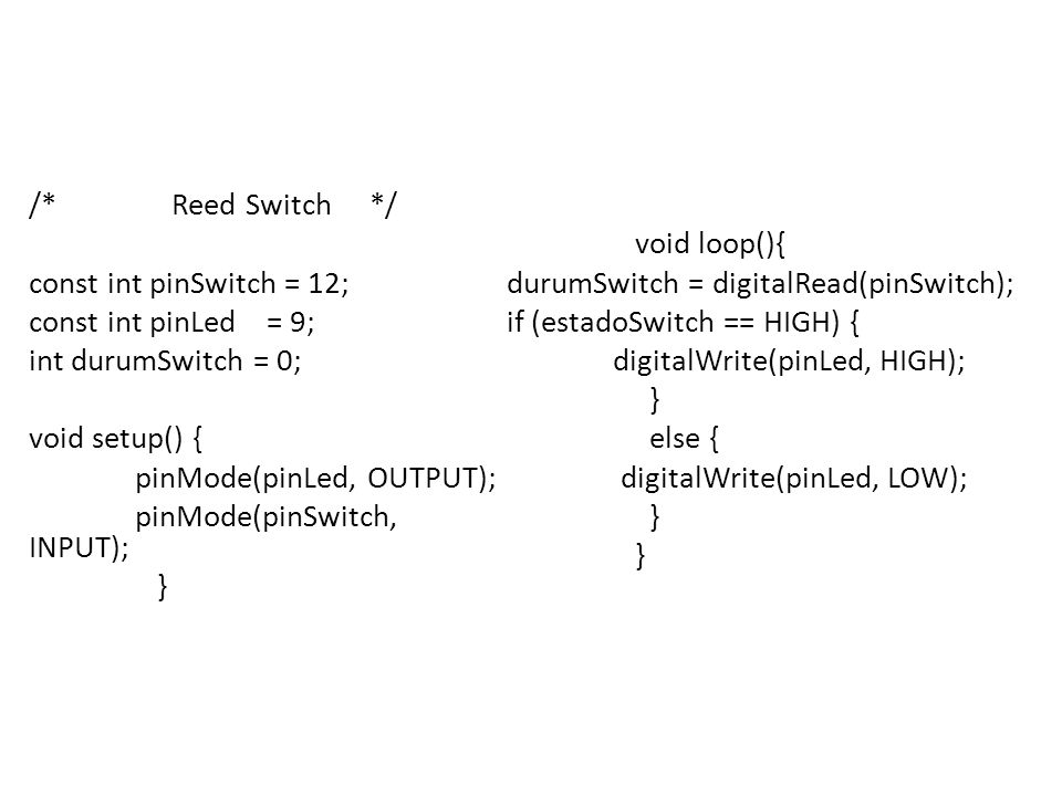 /* Reed Switch */ const int pinSwitch = 12; const int pinLed = 9; int durumSwitch = 0; void setup() { pinMode(pinLed, OUTPUT); pinMode(pinSwitch, INPUT); }