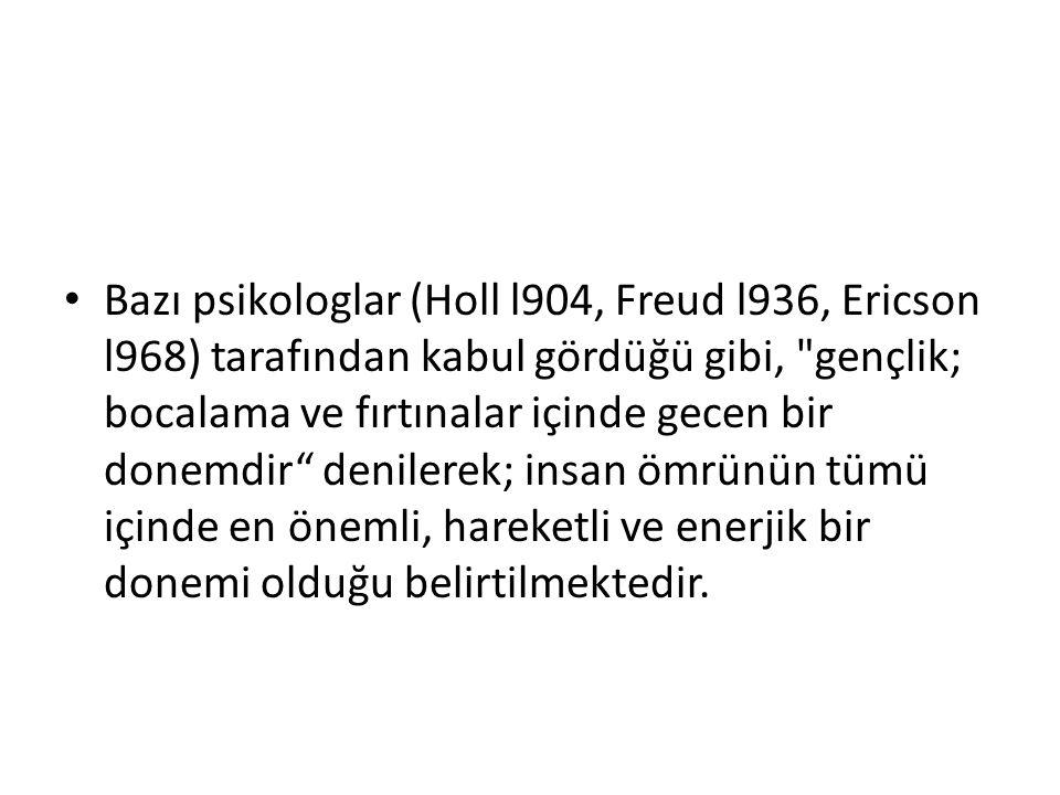 Bazı psikologlar (Holl l904, Freud l936, Ericson l968) tarafından kabul gördüğü gibi, gençlik; bocalama ve fırtınalar içinde gecen bir donemdir denilerek; insan ömrünün tümü içinde en önemli, hareketli ve enerjik bir donemi olduğu belirtilmektedir.