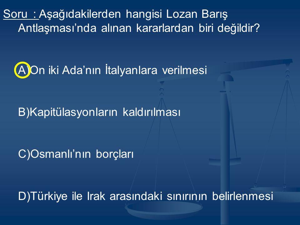 Soru : Aşağıdakilerden hangisi Lozan Barış Antlaşması'nda alınan kararlardan biri değildir