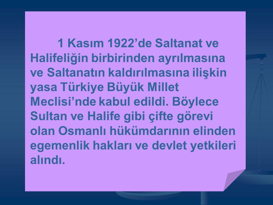1 Kasım 1922'de Saltanat ve Halifeliğin birbirinden ayrılmasına ve Saltanatın kaldırılmasına ilişkin yasa Türkiye Büyük Millet Meclisi'nde kabul edildi.