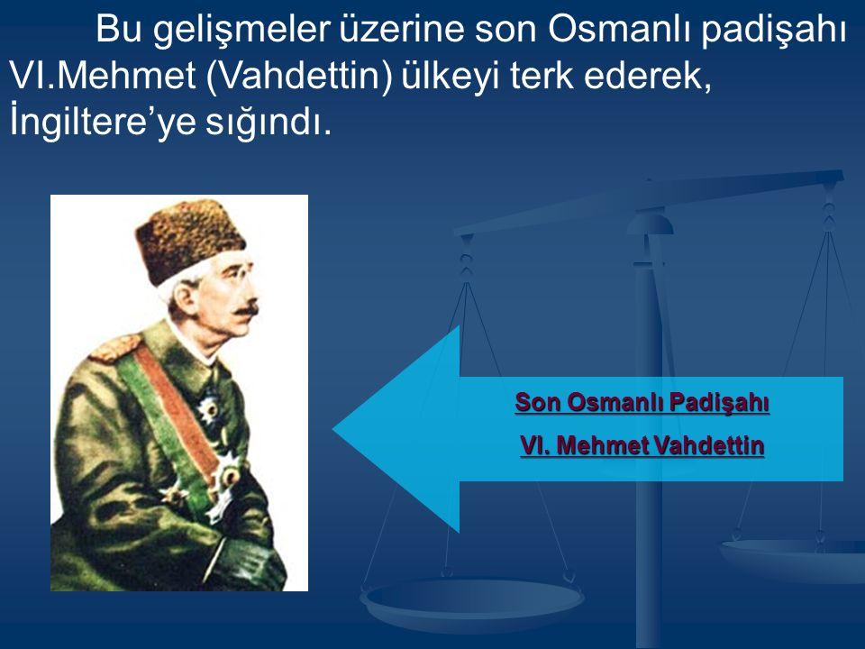 Bu gelişmeler üzerine son Osmanlı padişahı VI