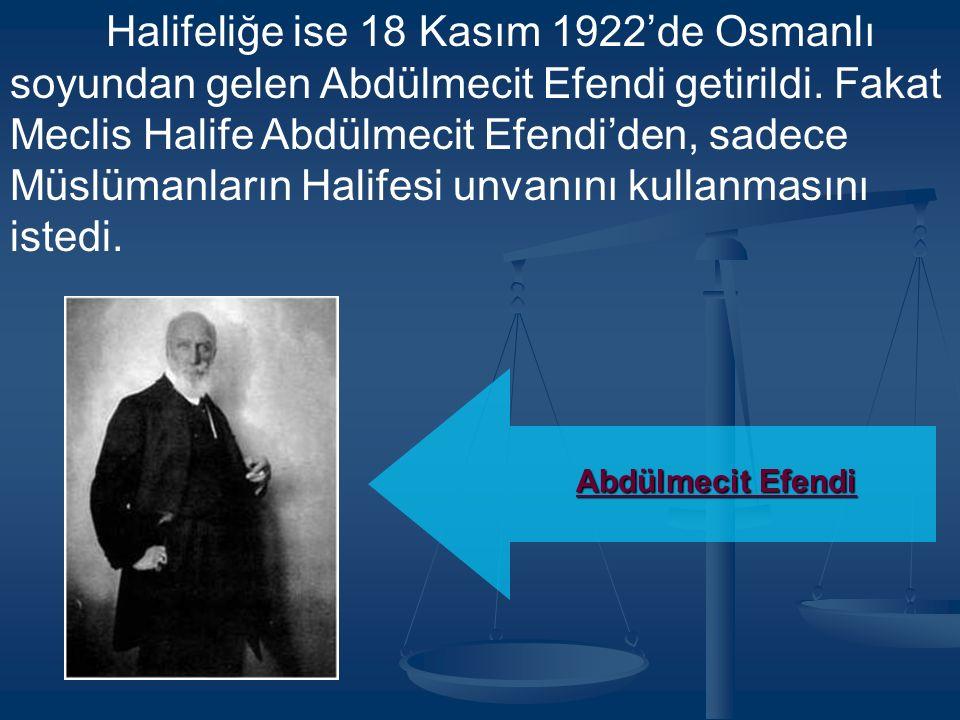 Halifeliğe ise 18 Kasım 1922'de Osmanlı soyundan gelen Abdülmecit Efendi getirildi. Fakat Meclis Halife Abdülmecit Efendi'den, sadece Müslümanların Halifesi unvanını kullanmasını istedi.