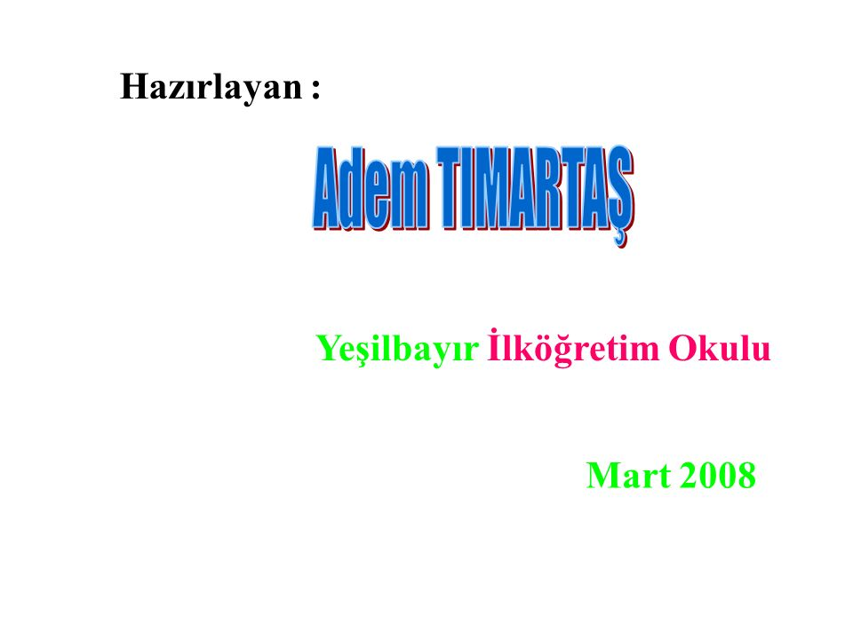 Hazırlayan : Adem TIMARTAŞ Yeşilbayır İlköğretim Okulu Mart 2008