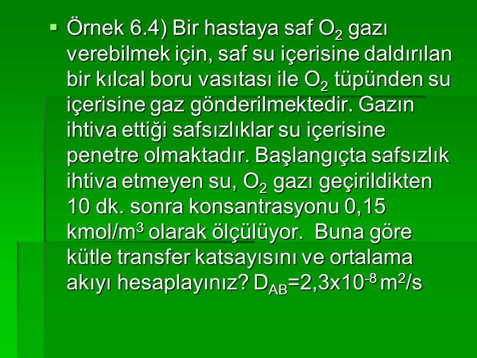 Örnek 6.4) Bir hastaya saf O2 gazı verebilmek için, saf su içerisine daldırılan bir kılcal boru vasıtası ile O2 tüpünden su içerisine gaz gönderilmektedir.