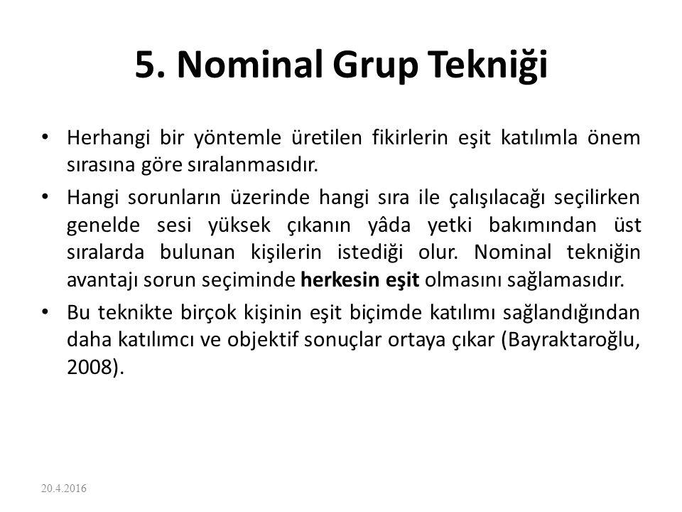 5. Nominal Grup Tekniği Herhangi bir yöntemle üretilen fikirlerin eşit katılımla önem sırasına göre sıralanmasıdır.