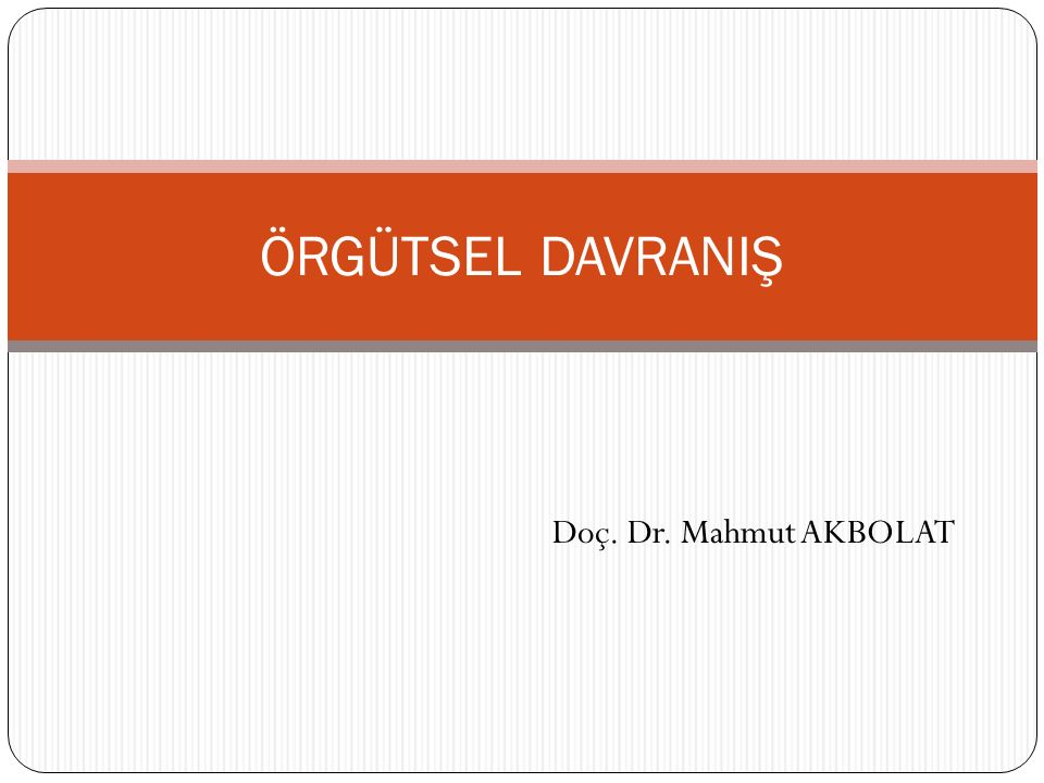 ÖRGÜTSEL DAVRANIŞ Doç. Dr. Mahmut AKBOLAT
