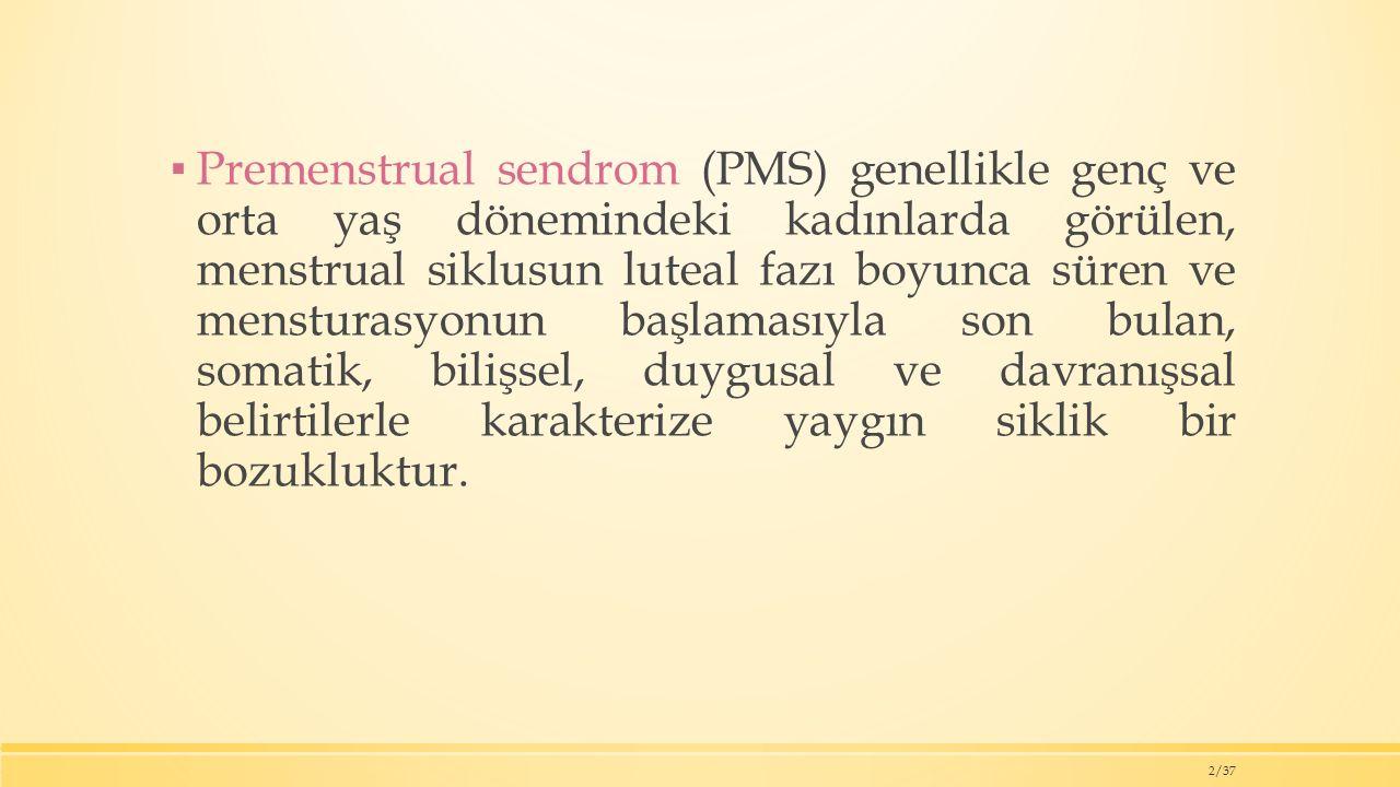 Premenstrual sendrom (PMS) genellikle genç ve orta yaş dönemindeki kadınlarda görülen, menstrual siklusun luteal fazı boyunca süren ve mensturasyonun başlamasıyla son bulan, somatik, bilişsel, duygusal ve davranışsal belirtilerle karakterize yaygın siklik bir bozukluktur.