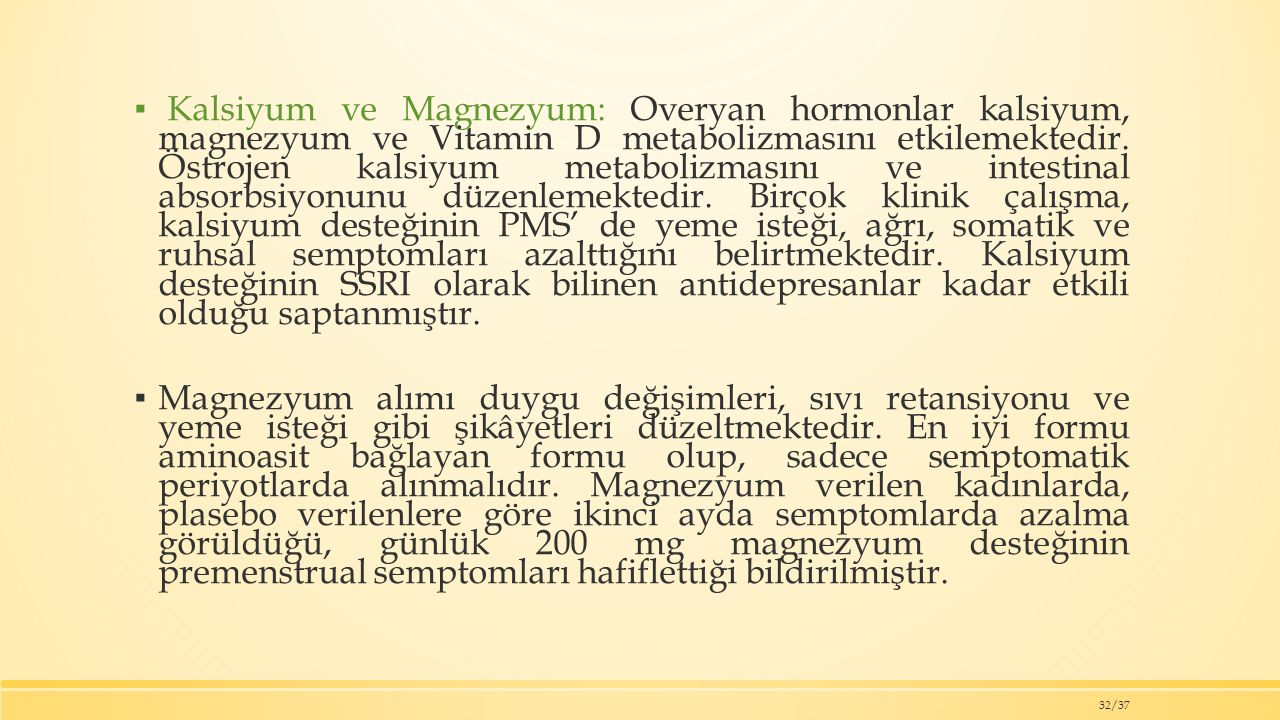 Kalsiyum ve Magnezyum: Overyan hormonlar kalsiyum, magnezyum ve Vitamin D metabolizmasını etkilemektedir. Östrojen kalsiyum metabolizmasını ve intestinal absorbsiyonunu düzenlemektedir. Birçok klinik çalışma, kalsiyum desteğinin PMS' de yeme isteği, ağrı, somatik ve ruhsal semptomları azalttığını belirtmektedir. Kalsiyum desteğinin SSRI olarak bilinen antidepresanlar kadar etkili olduğu saptanmıştır.