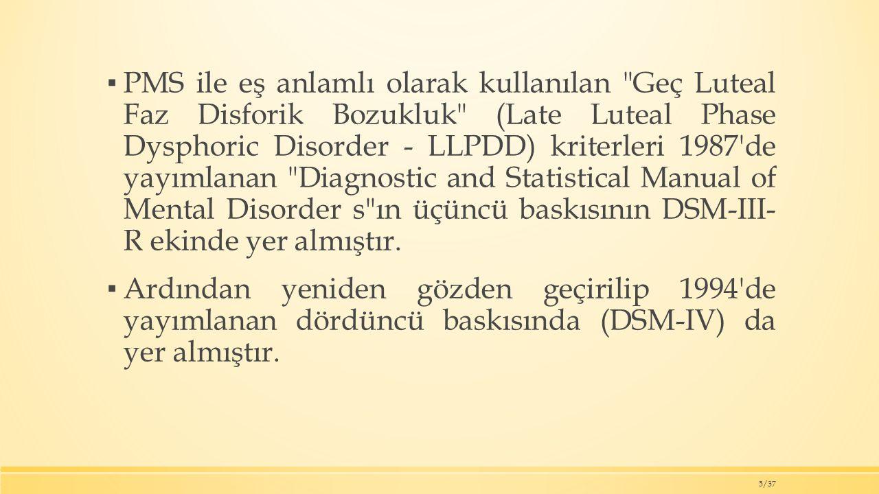 PMS ile eş anlamlı olarak kullanılan Geç Luteal Faz Disforik Bozukluk (Late Luteal Phase Dysphoric Disorder - LLPDD) kriterleri 1987 de yayımlanan Diagnostic and Statistical Manual of Mental Disorder s ın üçüncü baskısının DSM-III- R ekinde yer almıştır.