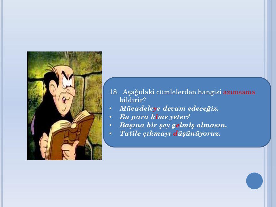 18. Aşağıdaki cümlelerden hangisi azımsama bildirir