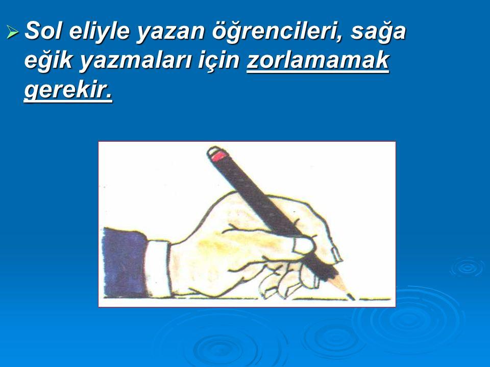 Sol eliyle yazan öğrencileri, sağa eğik yazmaları için zorlamamak gerekir.