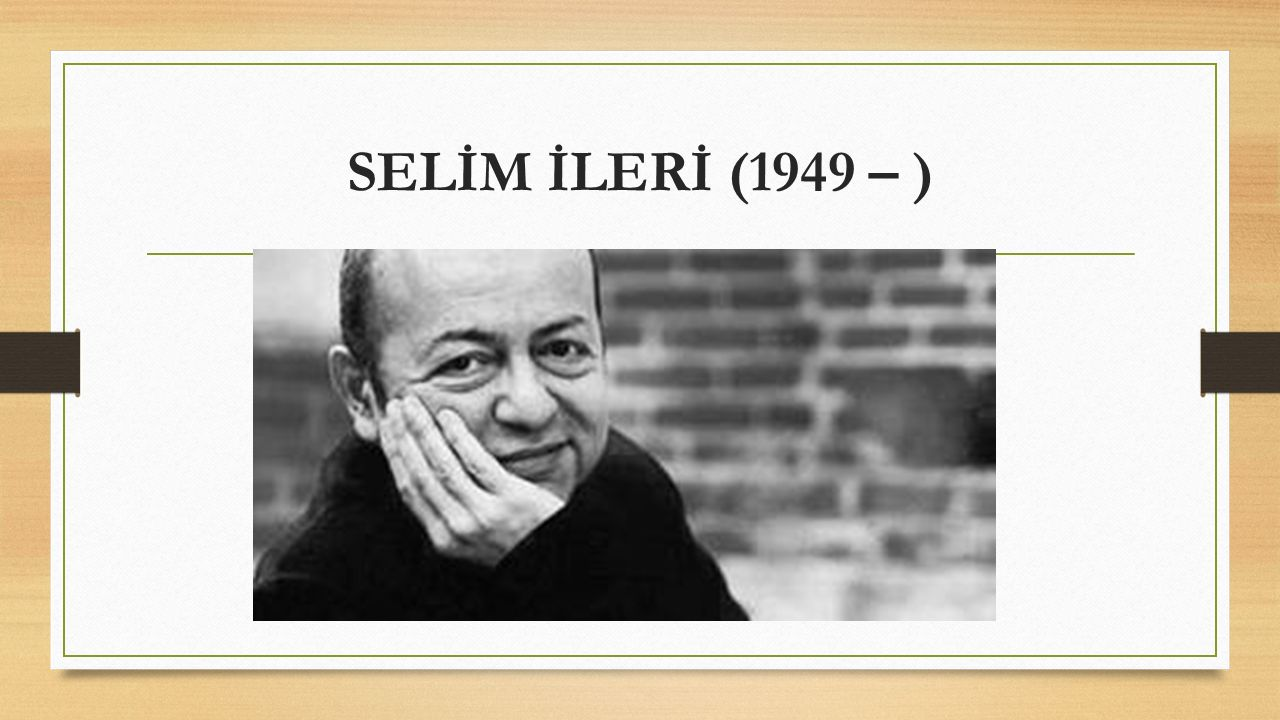 SELİM İLERİ (1949 – )