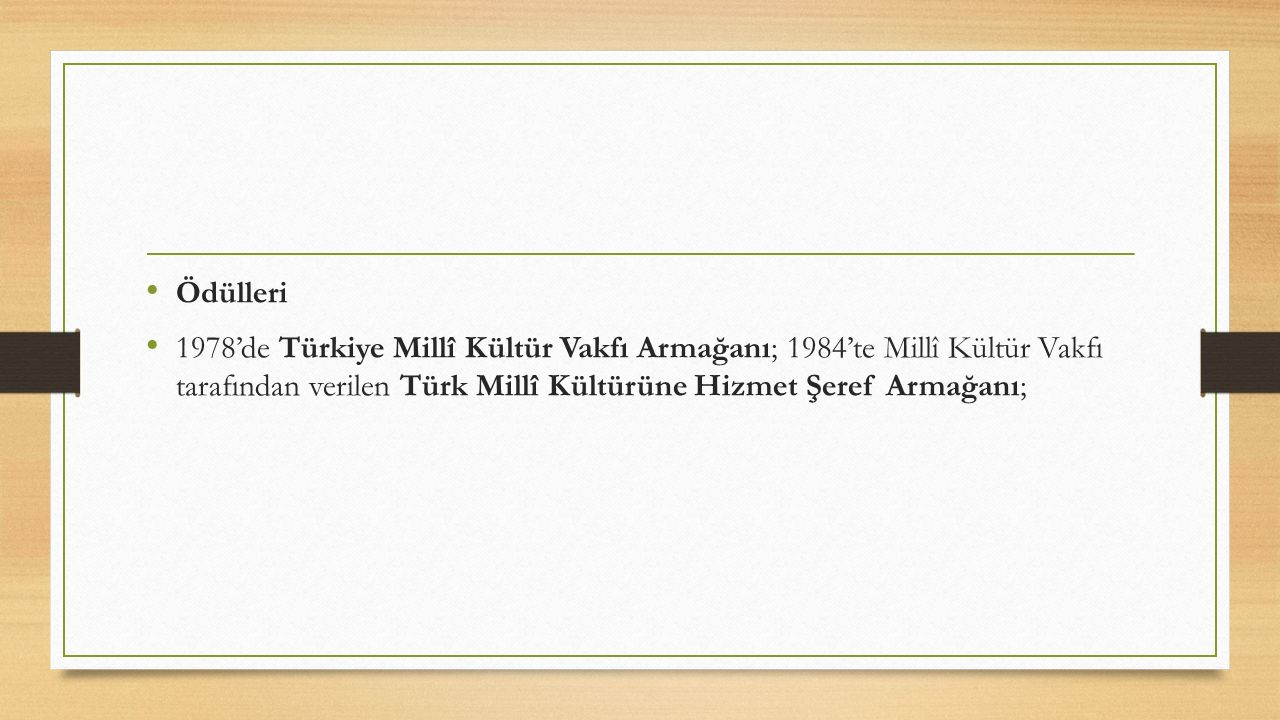 Ödülleri 1978'de Türkiye Millî Kültür Vakfı Armağanı; 1984'te Millî Kültür Vakfı tarafından verilen Türk Millî Kültürüne Hizmet Şeref Armağanı;