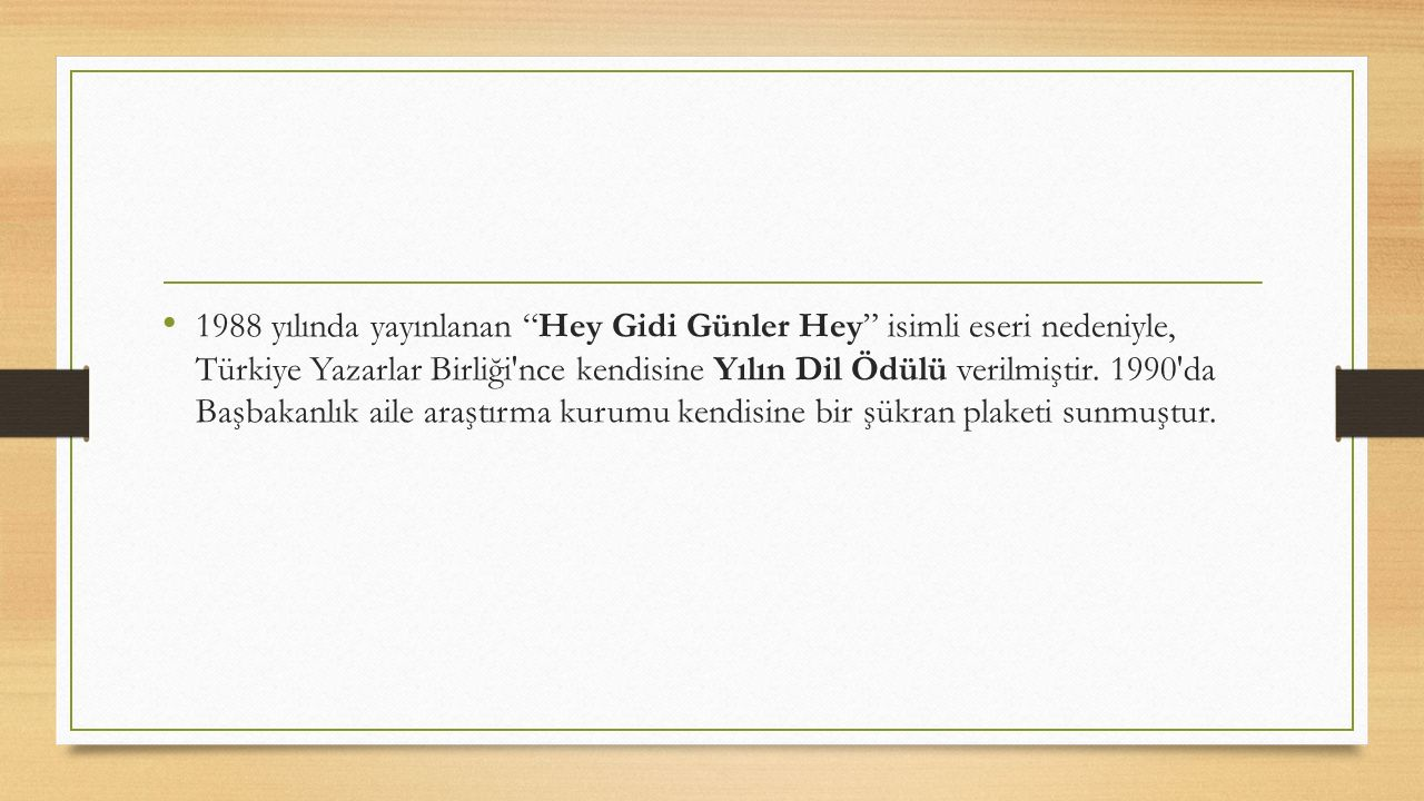 1988 yılında yayınlanan Hey Gidi Günler Hey isimli eseri nedeniyle, Türkiye Yazarlar Birliği nce kendisine Yılın Dil Ödülü verilmiştir. 1990 da Başbakanlık aile araştırma kurumu kendisine bir şükran plaketi sunmuştur.