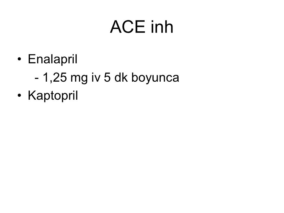 ACE inh Enalapril - 1,25 mg iv 5 dk boyunca Kaptopril