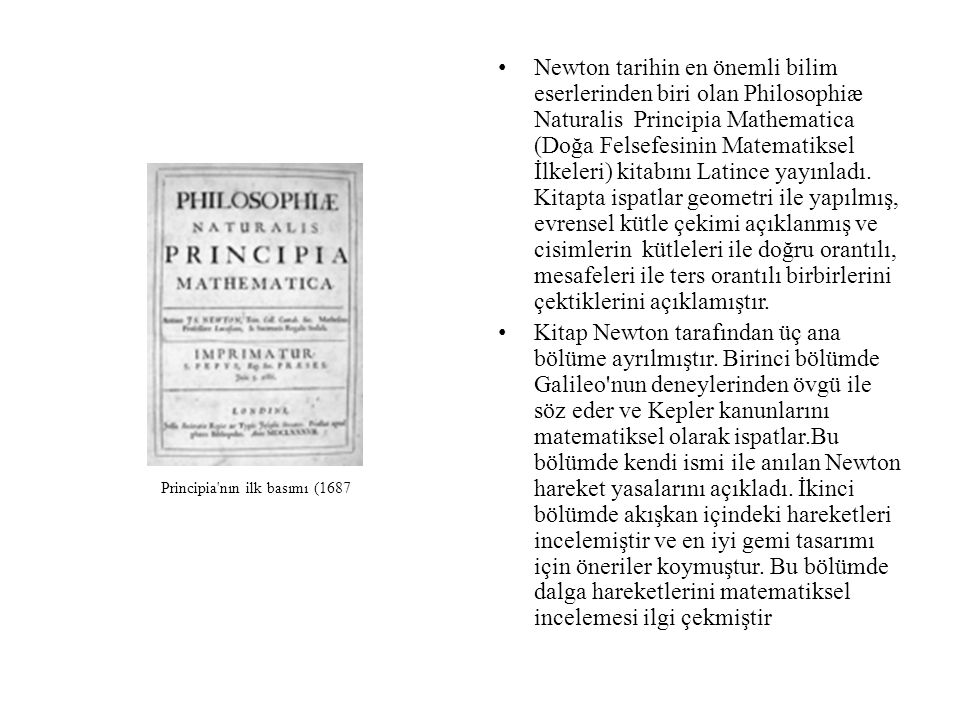 Newton tarihin en önemli bilim eserlerinden biri olan Philosophiæ Naturalis Principia Mathematica (Doğa Felsefesinin Matematiksel İlkeleri) kitabını Latince yayınladı. Kitapta ispatlar geometri ile yapılmış, evrensel kütle çekimi açıklanmış ve cisimlerin kütleleri ile doğru orantılı, mesafeleri ile ters orantılı birbirlerini çektiklerini açıklamıştır.