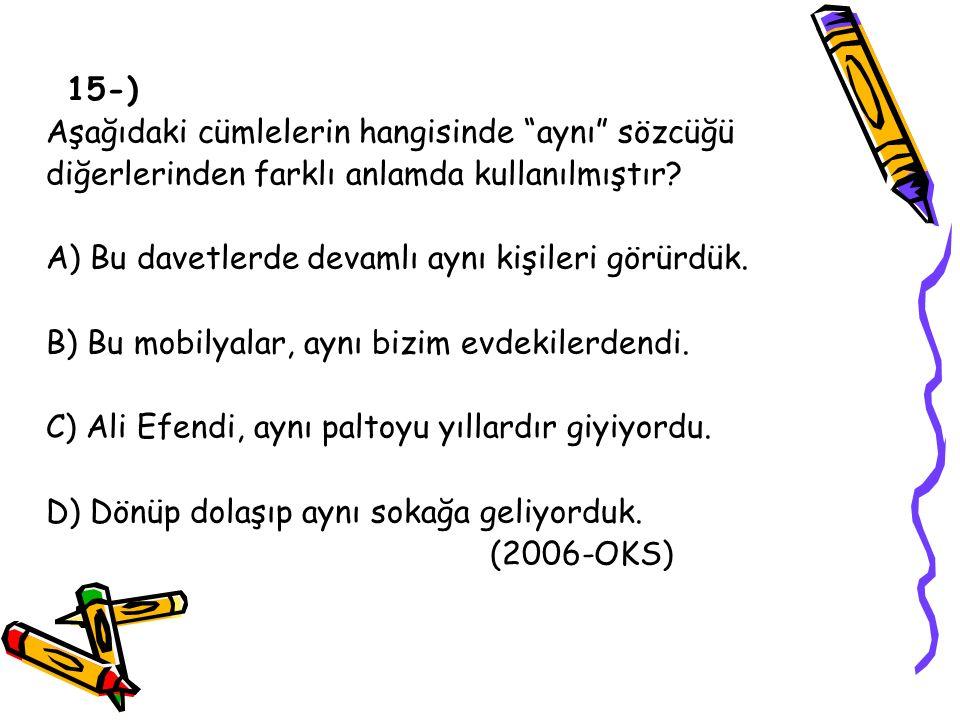 15-) Aşağıdaki cümlelerin hangisinde aynı sözcüğü. diğerlerinden farklı anlamda kullanılmıştır A) Bu davetlerde devamlı aynı kişileri görürdük.