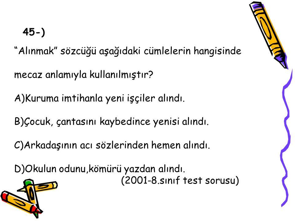 45-) Alınmak sözcüğü aşağıdaki cümlelerin hangisinde. mecaz anlamıyla kullanılmıştır A)Kuruma imtihanla yeni işçiler alındı.