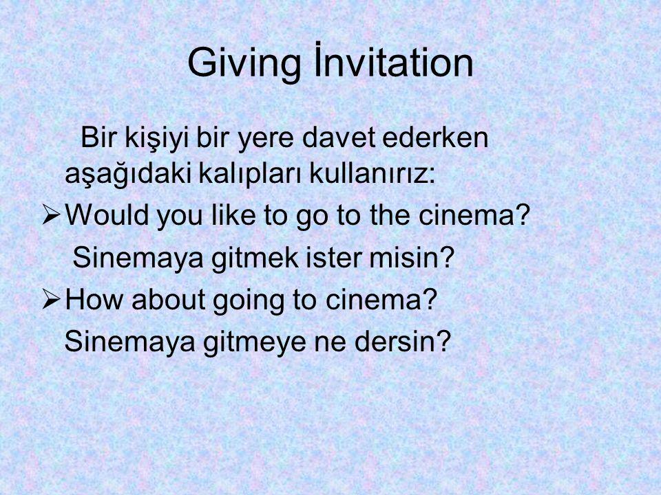 Giving İnvitation Bir kişiyi bir yere davet ederken aşağıdaki kalıpları kullanırız: Would you like to go to the cinema