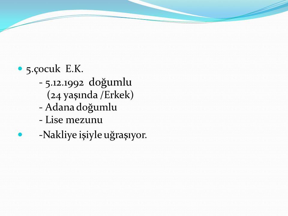 5.çocuk E.K. - 5.12.1992 doğumlu (24 yaşında /Erkek) - Adana doğumlu - Lise mezunu