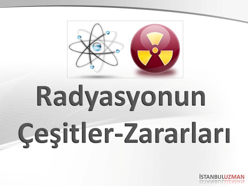 Radyasyonun Çeşitler-Zararları