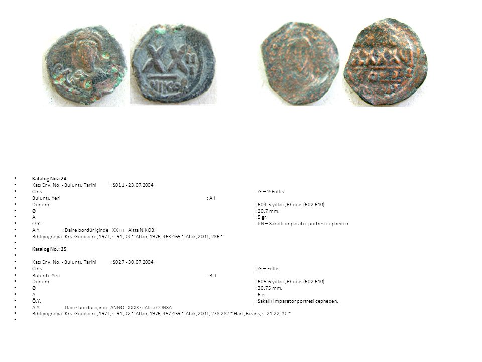 Katalog No.: 24 Kazı Env. No. - Buluntu Tarihi : S011 - 23.07.2004. Cins : Æ – ½ Follis. Buluntu Yeri : A I.