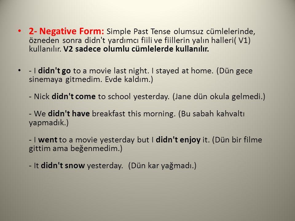 2- Negative Form: Simple Past Tense olumsuz cümlelerinde, özneden sonra didn t yardımcı fiili ve fiillerin yalın halleri( V1) kullanılır. V2 sadece olumlu cümlelerde kullanılır.