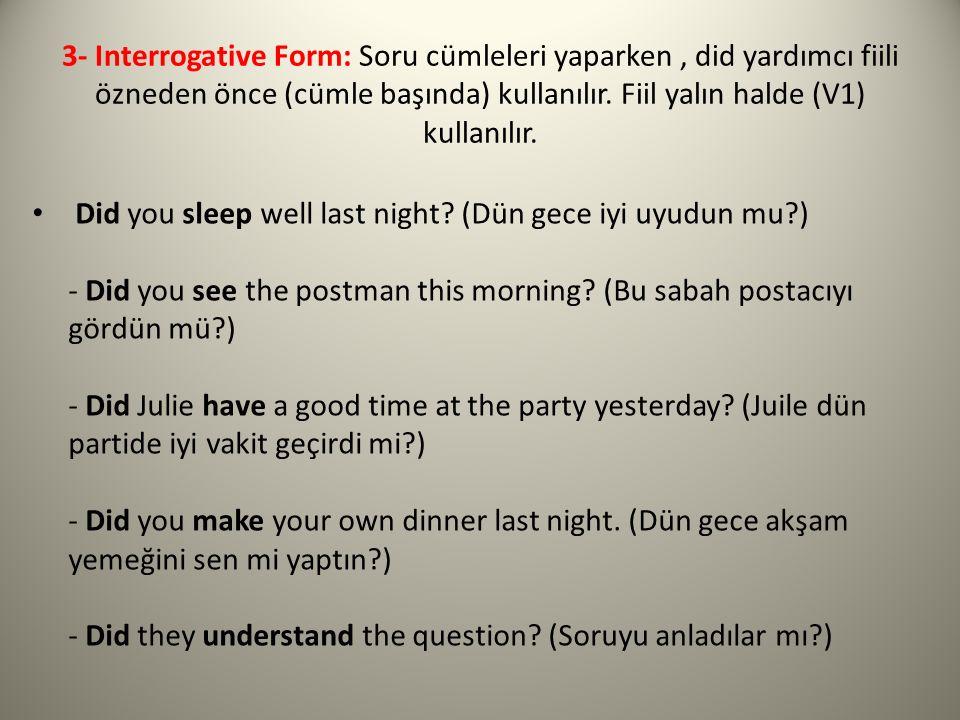 3- Interrogative Form: Soru cümleleri yaparken , did yardımcı fiili özneden önce (cümle başında) kullanılır. Fiil yalın halde (V1) kullanılır.