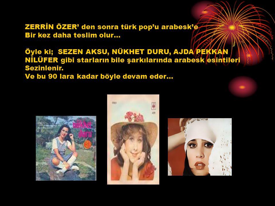 ZERRİN ÖZER' den sonra türk pop'u arabesk'e