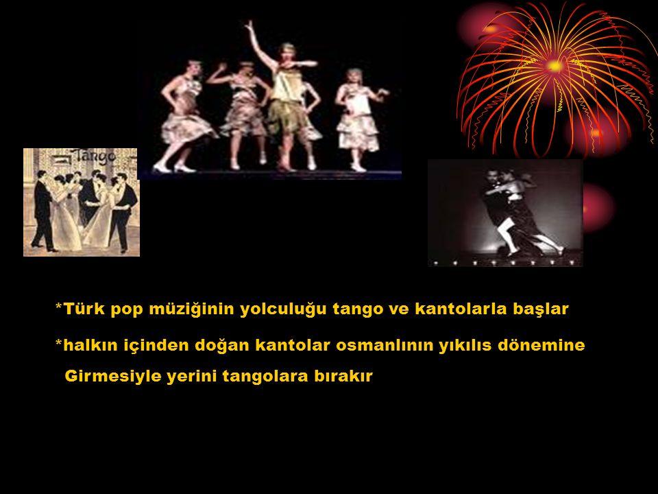 *Türk pop müziğinin yolculuğu tango ve kantolarla başlar