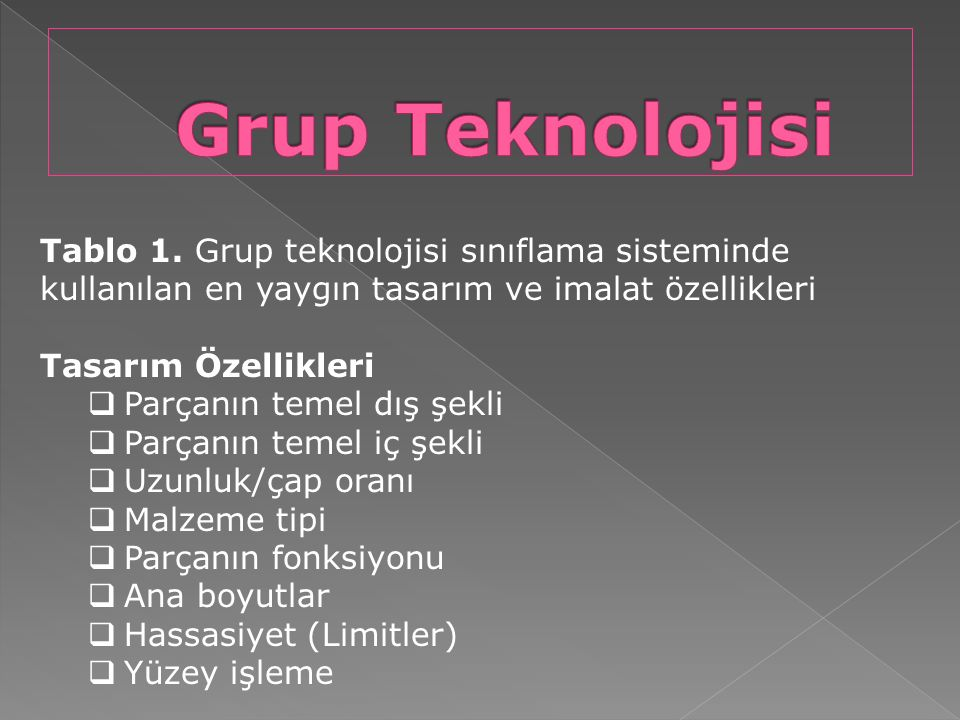 Grup Teknolojisi Tablo 1. Grup teknolojisi sınıflama sisteminde kullanılan en yaygın tasarım ve imalat özellikleri.