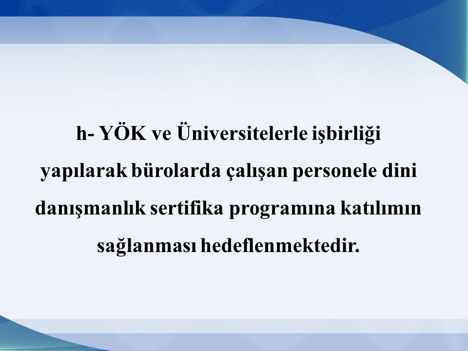 h- YÖK ve Üniversitelerle işbirliği yapılarak bürolarda çalışan personele dini danışmanlık sertifika programına katılımın sağlanması hedeflenmektedir.