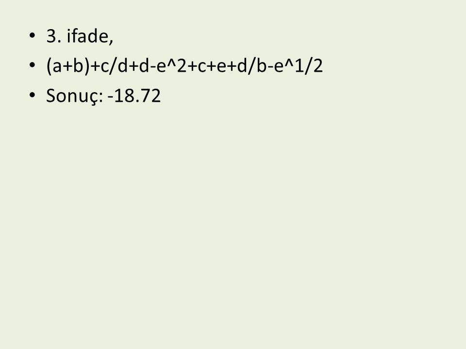 3. ifade, (a+b)+c/d+d-e^2+c+e+d/b-e^1/2 Sonuç: -18.72