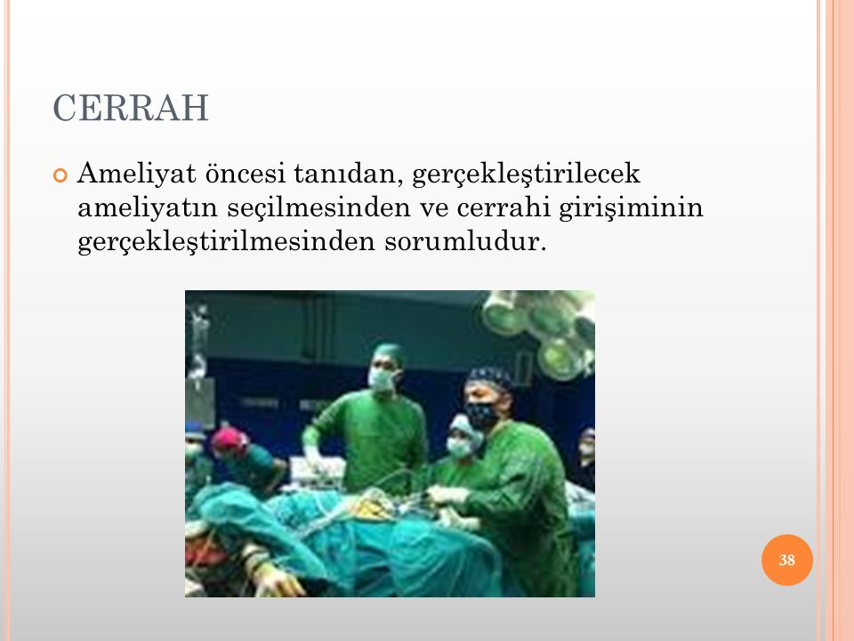 CERRAH Ameliyat öncesi tanıdan, gerçekleştirilecek ameliyatın seçilmesinden ve cerrahi girişiminin gerçekleştirilmesinden sorumludur.