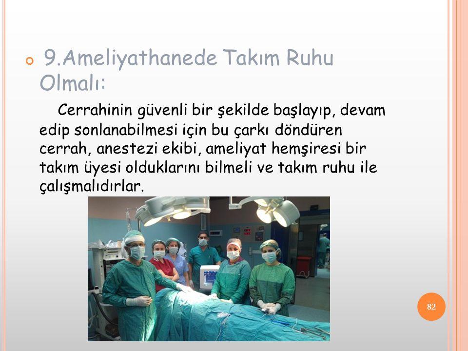 9.Ameliyathanede Takım Ruhu Olmalı: Cerrahinin güvenli bir şekilde başlayıp, devam edip sonlanabilmesi için bu çarkı döndüren cerrah, anestezi ekibi, ameliyat hemşiresi bir takım üyesi olduklarını bilmeli ve takım ruhu ile çalışmalıdırlar.