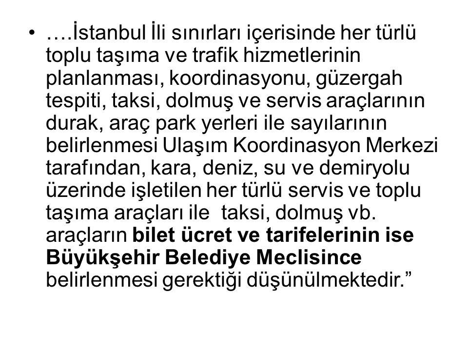 ….İstanbul İli sınırları içerisinde her türlü toplu taşıma ve trafik hizmetlerinin planlanması, koordinasyonu, güzergah tespiti, taksi, dolmuş ve servis araçlarının durak, araç park yerleri ile sayılarının belirlenmesi Ulaşım Koordinasyon Merkezi tarafından, kara, deniz, su ve demiryolu üzerinde işletilen her türlü servis ve toplu taşıma araçları ile taksi, dolmuş vb.