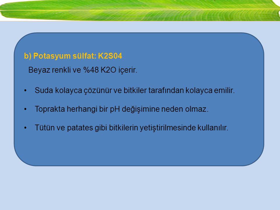 b) Potasyum sülfat: K2S04 Beyaz renkli ve %48 K2O içerir. Suda kolayca çözünür ve bitkiler tarafından kolayca emilir.