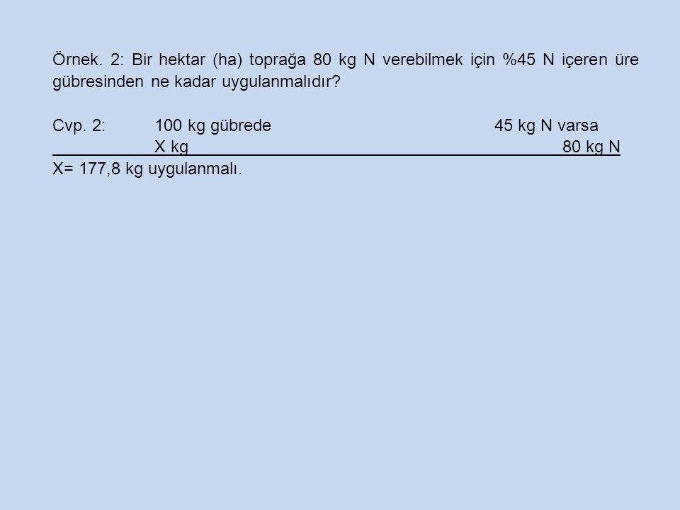Örnek. 2: Bir hektar (ha) toprağa 80 kg N verebilmek için %45 N içeren üre gübresinden ne kadar uygulanmalıdır