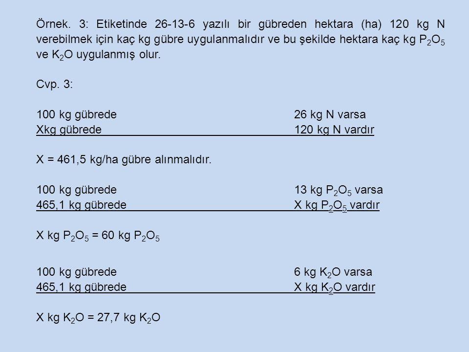 Örnek. 3: Etiketinde 26-13-6 yazılı bir gübreden hektara (ha) 120 kg N verebilmek için kaç kg gübre uygulanmalıdır ve bu şekilde hektara kaç kg P2O5 ve K2O uygulanmış olur.