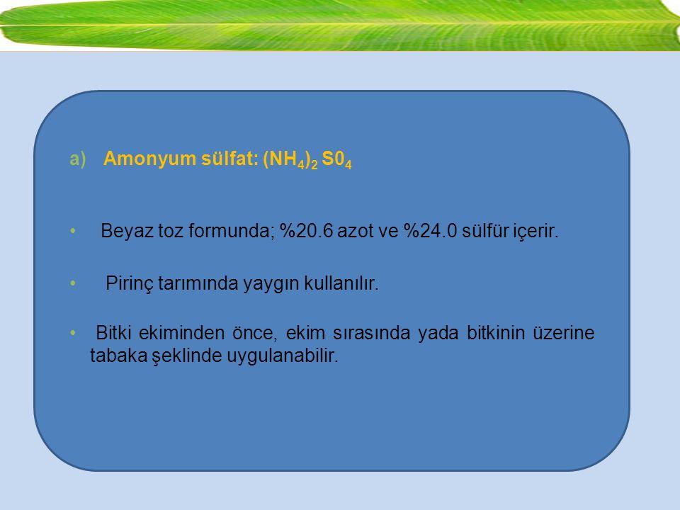 Amonyum sülfat: (NH4)2 S04 Beyaz toz formunda; %20.6 azot ve %24.0 sülfür içerir. Pirinç tarımında yaygın kullanılır.