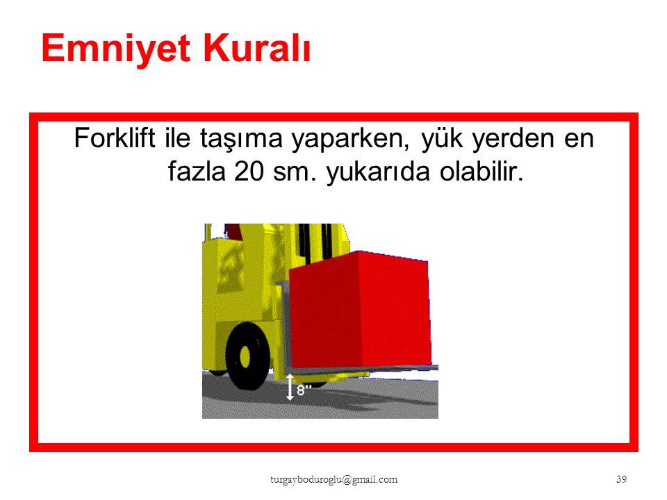 Emniyet Kuralı Forklift ile taşıma yaparken, yük yerden en fazla 20 sm.