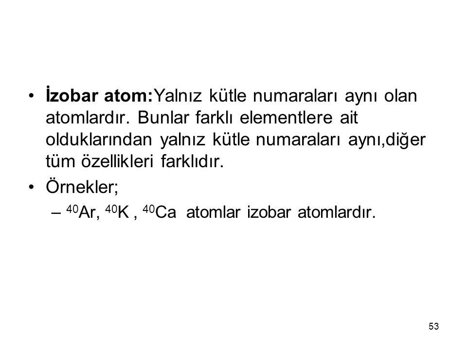 İzobar atom:Yalnız kütle numaraları aynı olan atomlardır