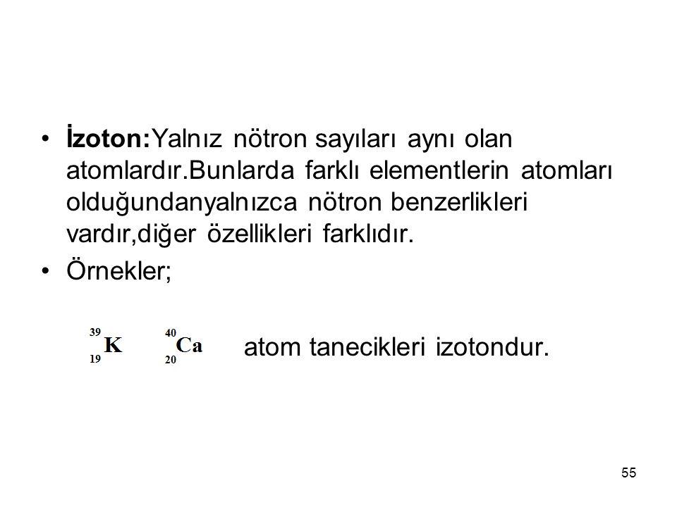 İzoton:Yalnız nötron sayıları aynı olan atomlardır