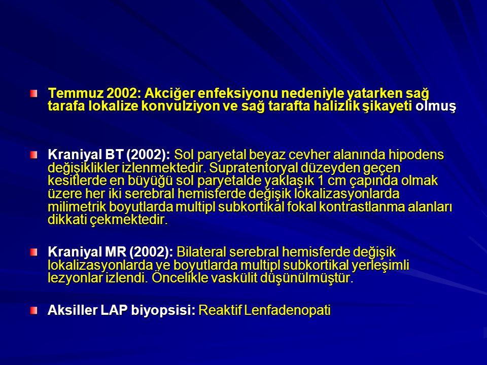 Temmuz 2002: Akciğer enfeksiyonu nedeniyle yatarken sağ tarafa lokalize konvulziyon ve sağ tarafta halizlik şikayeti olmuş