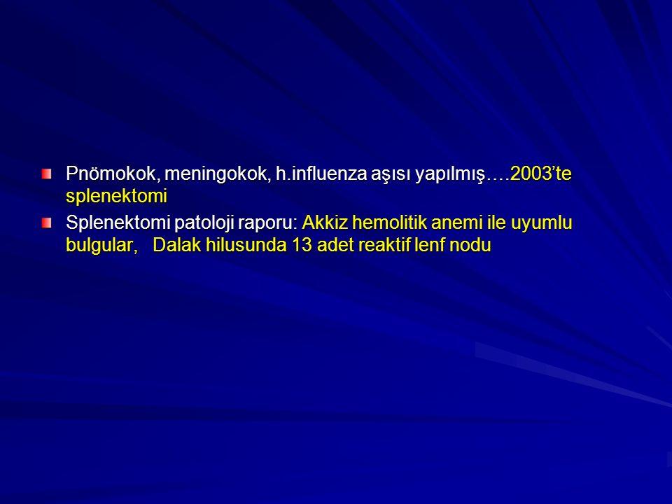 Pnömokok, meningokok, h.influenza aşısı yapılmış….2003'te splenektomi