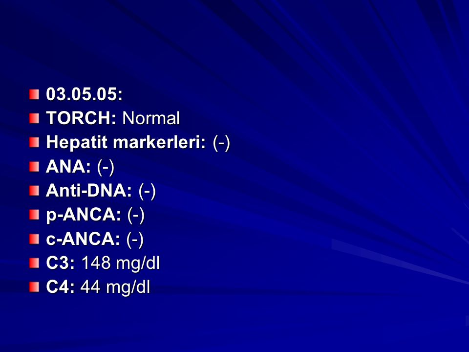 03.05.05: TORCH: Normal. Hepatit markerleri: (-) ANA: (-) Anti-DNA: (-) p-ANCA: (-) c-ANCA: (-)