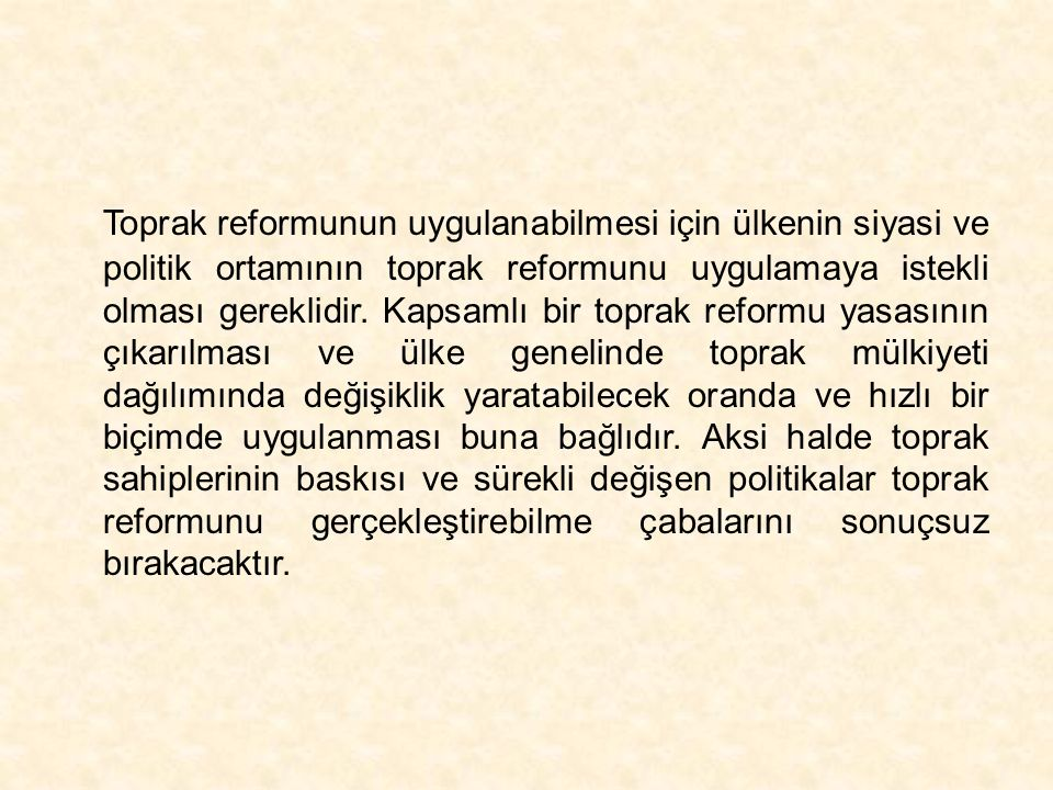 Toprak reformunun uygulanabilmesi için ülkenin siyasi ve politik ortamının toprak reformunu uygulamaya istekli olması gereklidir.