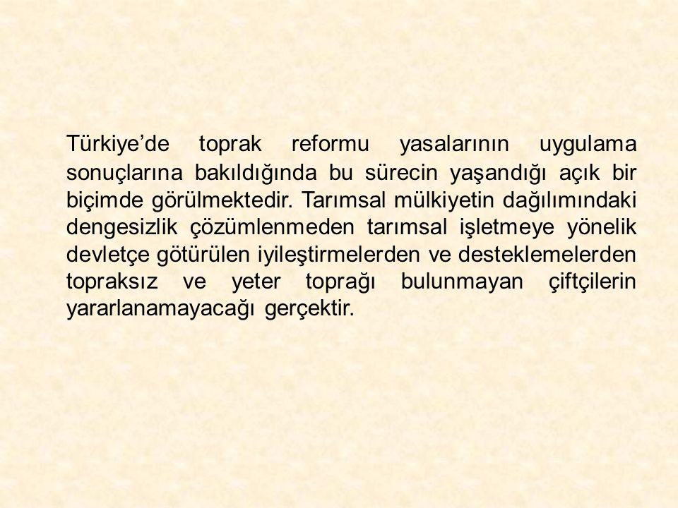 Türkiye'de toprak reformu yasalarının uygulama sonuçlarına bakıldığında bu sürecin yaşandığı açık bir biçimde görülmektedir.