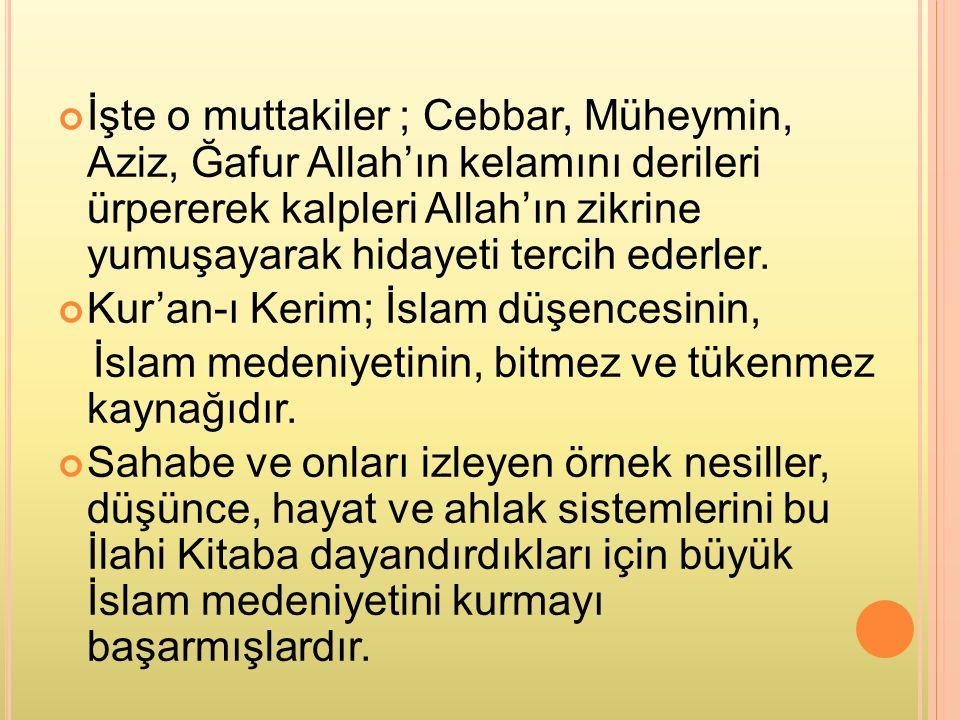 İşte o muttakiler ; Cebbar, Müheymin, Aziz, Ğafur Allah'ın kelamını derileri ürpererek kalpleri Allah'ın zikrine yumuşayarak hidayeti tercih ederler.