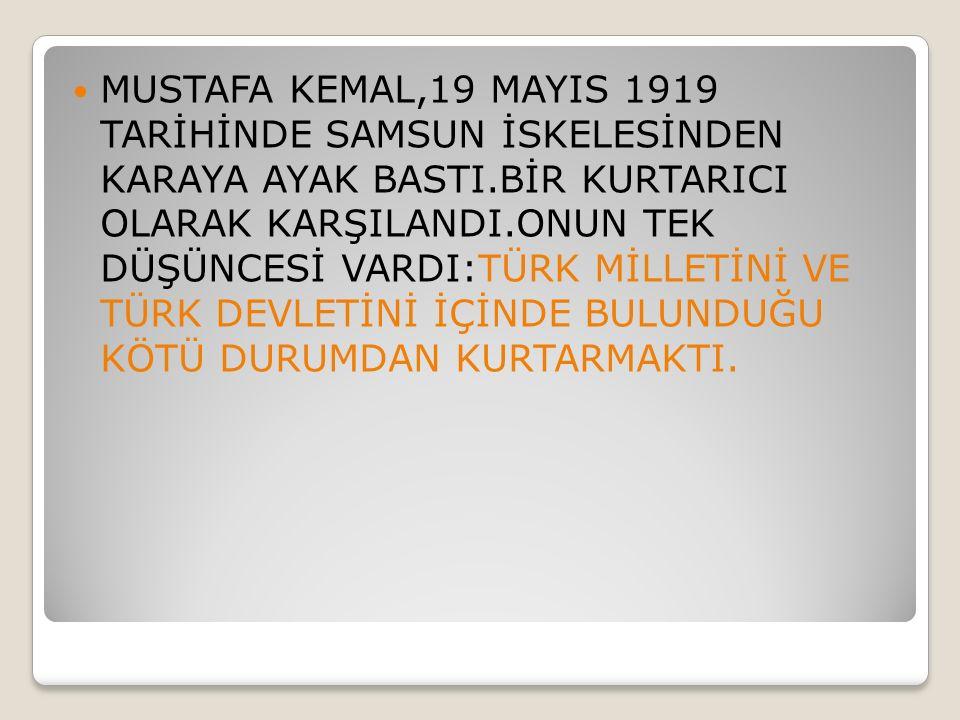 MUSTAFA KEMAL,19 MAYIS 1919 TARİHİNDE SAMSUN İSKELESİNDEN KARAYA AYAK BASTI.BİR KURTARICI OLARAK KARŞILANDI.ONUN TEK DÜŞÜNCESİ VARDI:TÜRK MİLLETİNİ VE TÜRK DEVLETİNİ İÇİNDE BULUNDUĞU KÖTÜ DURUMDAN KURTARMAKTI.